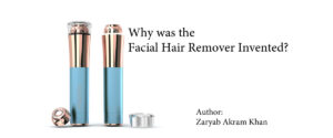 Why was the Facial Hair Remover Invented?