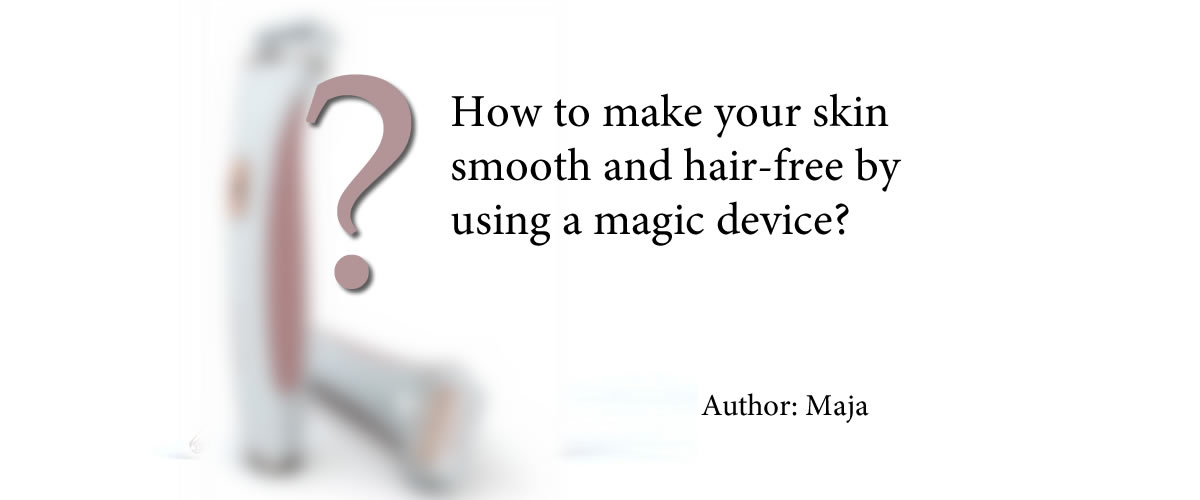 How to make your skin smooth and hair-free by using a magic device?