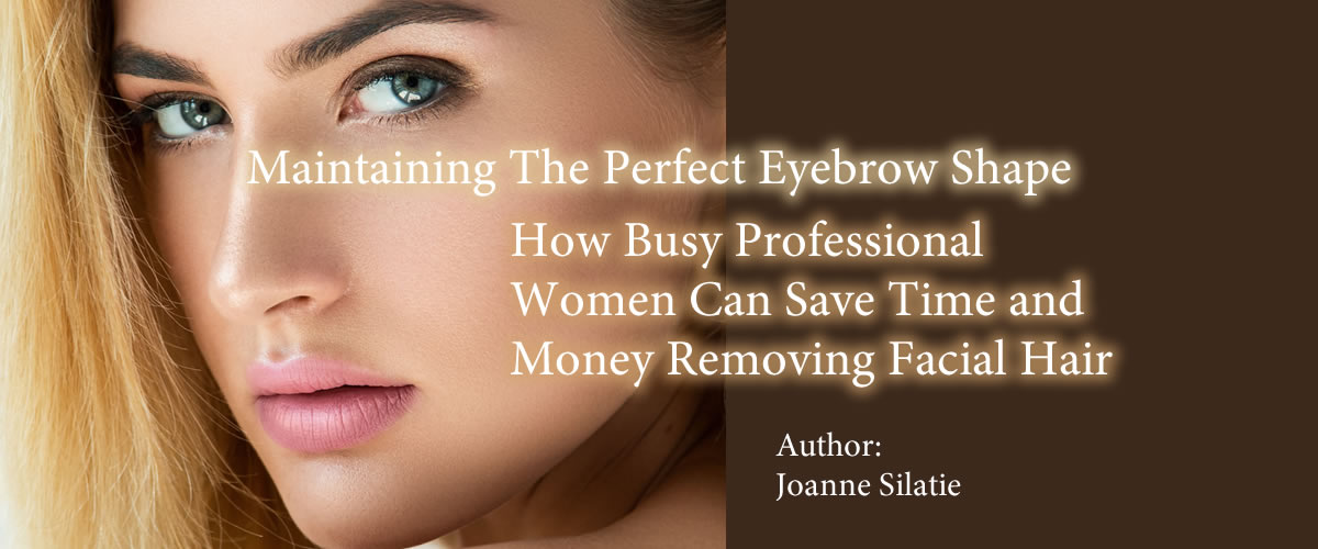 Maintaining The Perfect Eyebrow Shape—How Busy Professional Women Can Save Time and Money Removing Facial Hair