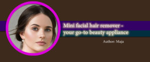 Mini facial hair remover – your go-to beauty appliance